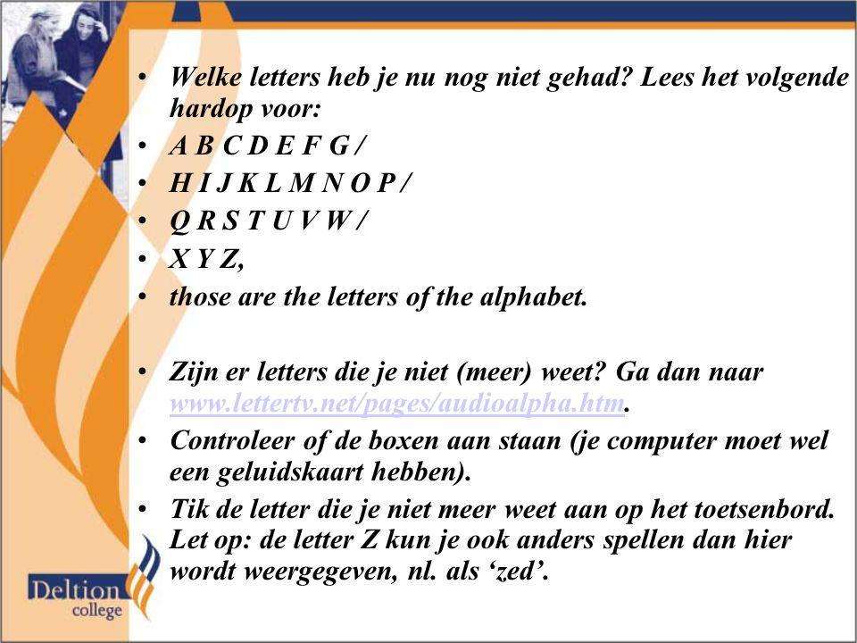 Welke letters heb je nu nog niet gehad? Lees het volgende hardop voor: A B C D E F G / H I J K L M N O P / Q R S T U V W / X Y Z, those are the letter