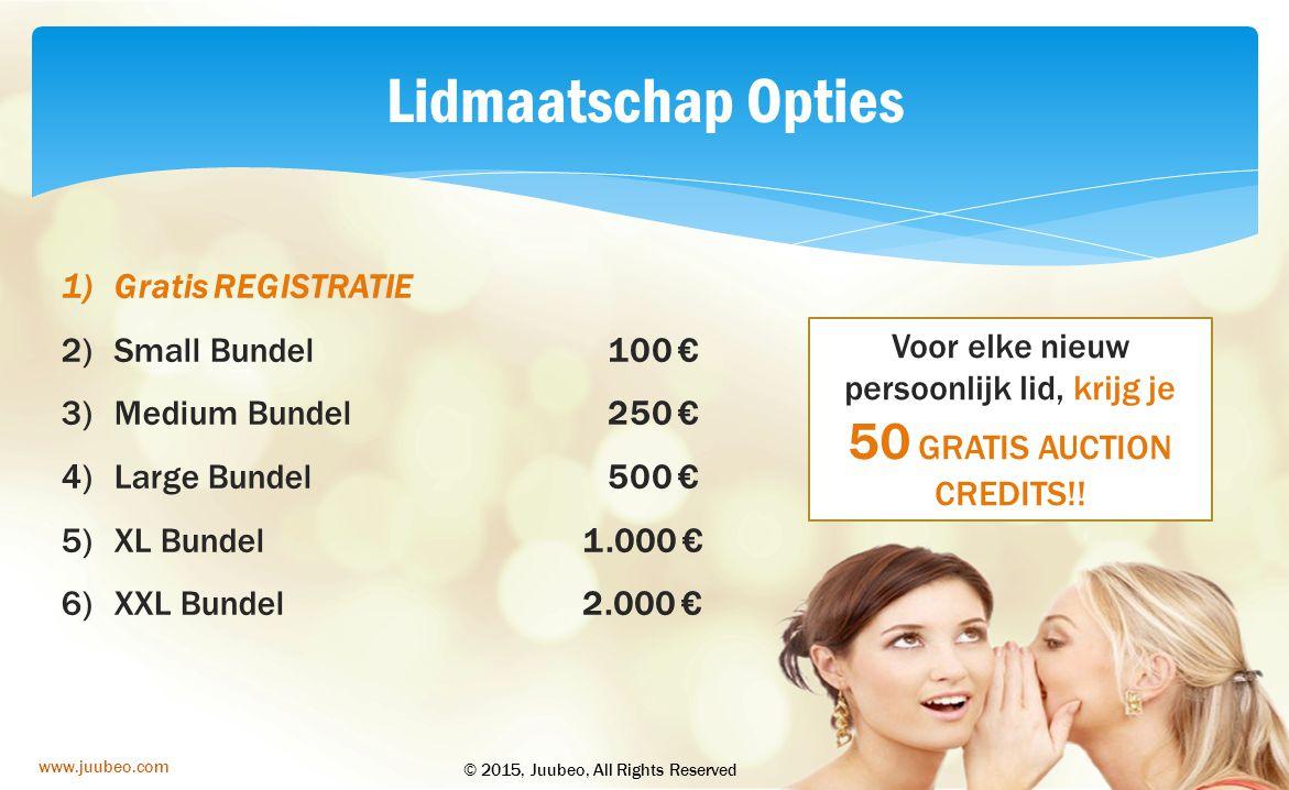 2015www.juubeo.com Lidmaatschap Opties 1)Gratis REGISTRATIE 2)Small Bundel 3)Medium Bundel 4)Large Bundel 5)XL Bundel 6)XXL Bundel 100 € 250 € 500 € 1