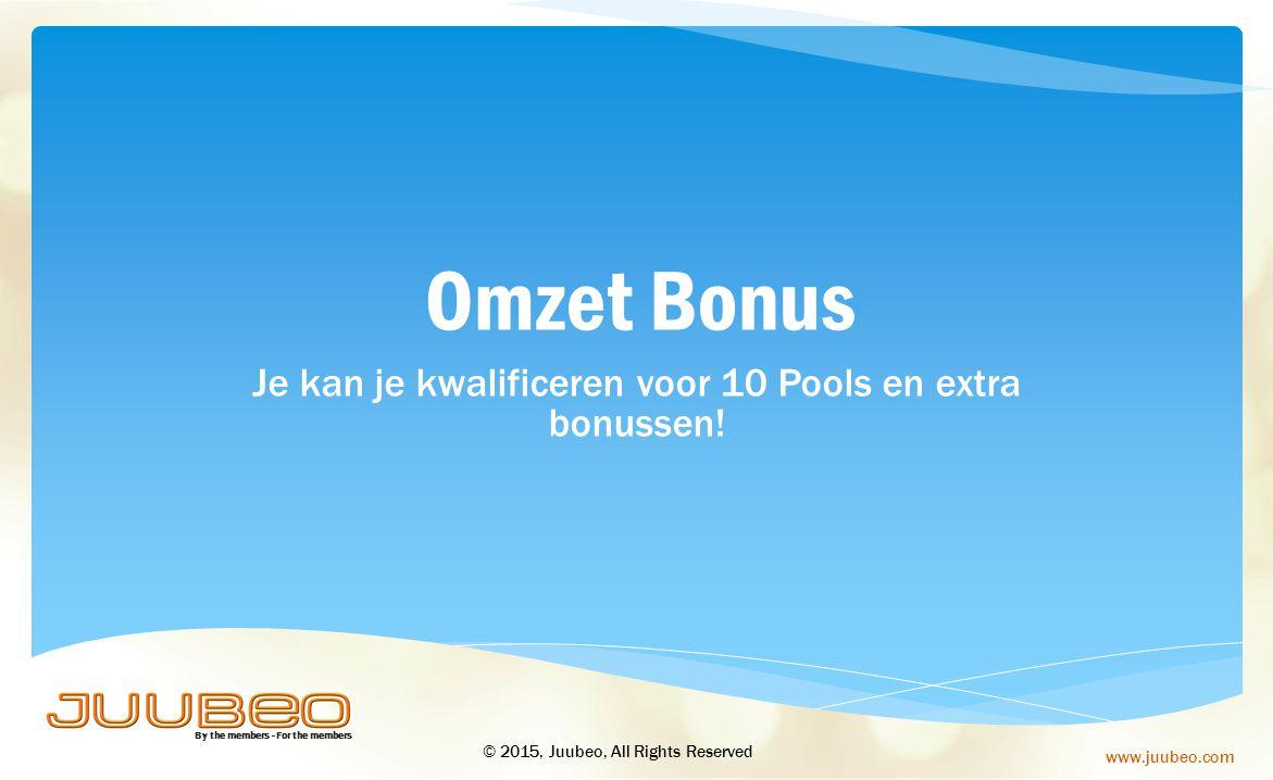 By the members - For the members www.juubeo.com Je kan je kwalificeren voor 10 Pools en extra bonussen! Omzet Bonus © 2015, Juubeo, All Rights Reserve