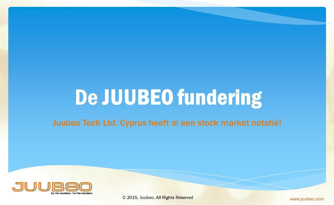 By the members - For the members www.juubeo.com De JUUBEO fundering Juubeo Tech Ltd. Cyprus heeft al een stock market notatie! © 2015, Juubeo, All Rig
