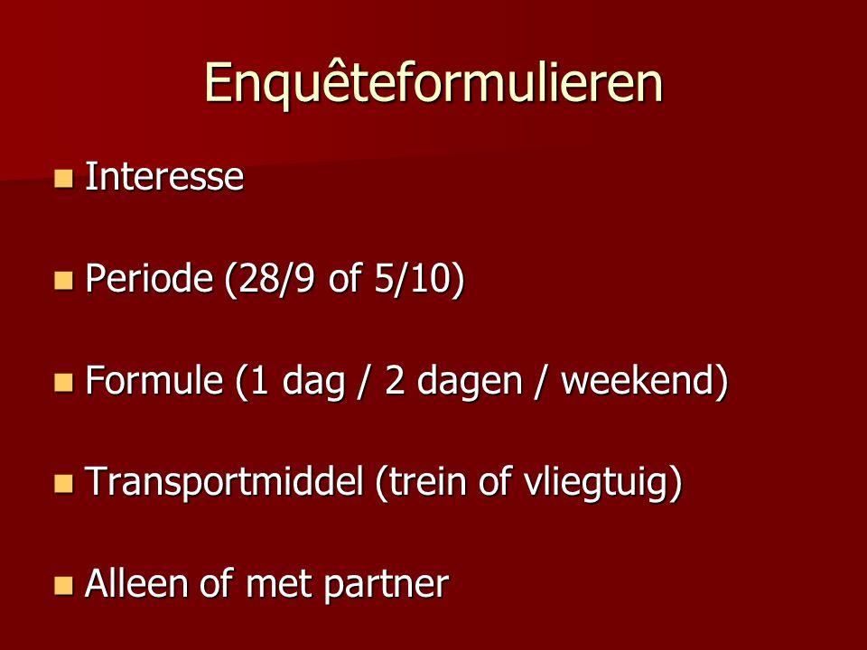 Enquêteformulieren Interesse Interesse Periode (28/9 of 5/10) Periode (28/9 of 5/10) Formule (1 dag / 2 dagen / weekend) Formule (1 dag / 2 dagen / weekend) Transportmiddel (trein of vliegtuig) Transportmiddel (trein of vliegtuig) Alleen of met partner Alleen of met partner
