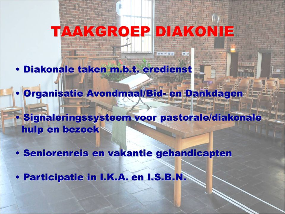 TAAKGROEP DIAKONIE Diakonale taken m.b.t. eredienst Diakonale taken m.b.t. eredienst Organisatie Avondmaal/Bid- en Dankdagen Organisatie Avondmaal/Bid