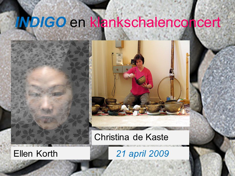 21 april 2009 Christina de Kaste Ellen Korth INDIGO en klankschalenconcert
