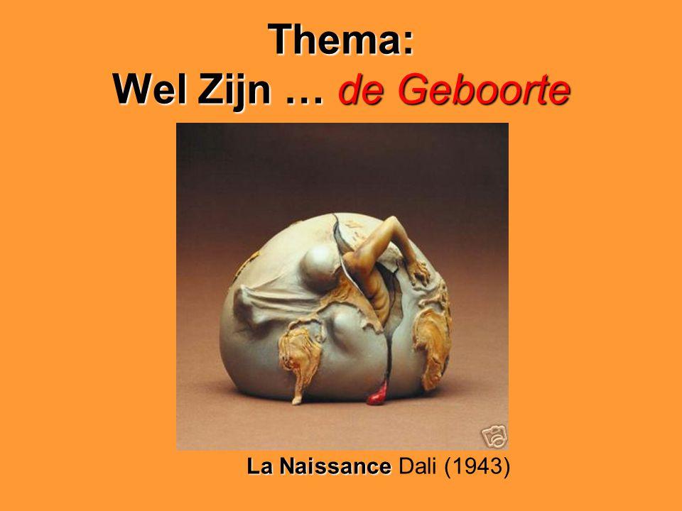Thema: Wel Zijn…de Geboorte Thema: Wel Zijn … de Geboorte La Naissance La Naissance Dali (1943)
