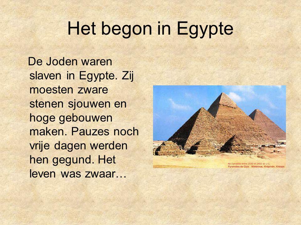 Het begon in Egypte De Joden waren slaven in Egypte. Zij moesten zware stenen sjouwen en hoge gebouwen maken. Pauzes noch vrije dagen werden hen gegun