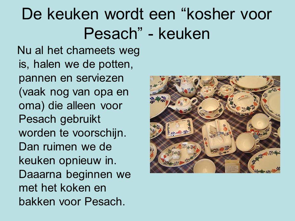 De keuken wordt een kosher voor Pesach - keuken Nu al het chameets weg is, halen we de potten, pannen en serviezen (vaak nog van opa en oma) die alleen voor Pesach gebruikt worden te voorschijn.