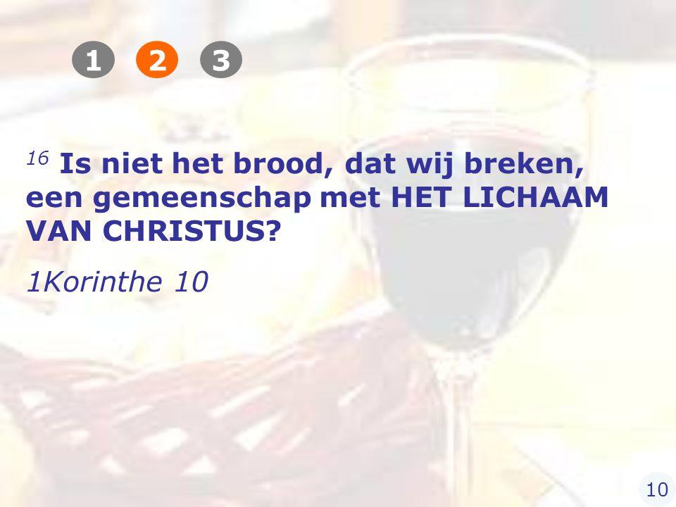 16 Is niet het brood, dat wij breken, een gemeenschap met HET LICHAAM VAN CHRISTUS.