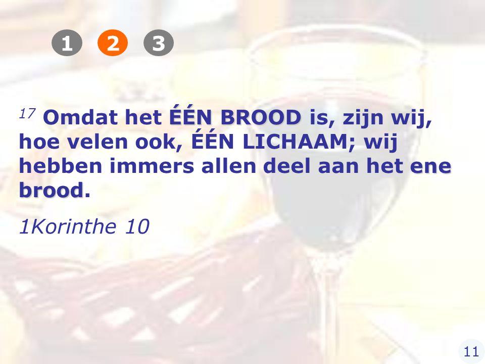 ÉÉN BROOD ene brood 17 Omdat het ÉÉN BROOD is, zijn wij, hoe velen ook, ÉÉN LICHAAM; wij hebben immers allen deel aan het ene brood.