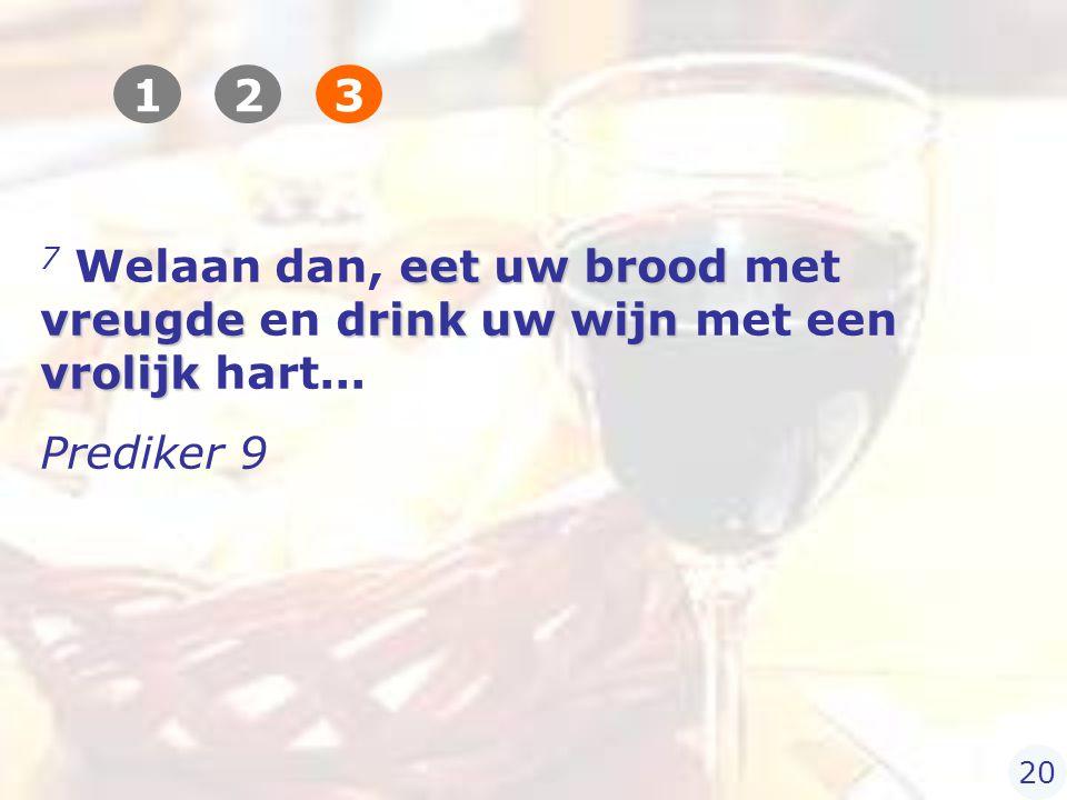 eet uw brood vreugdedrink uw wijn vrolijk 7 Welaan dan, eet uw brood met vreugde en drink uw wijn met een vrolijk hart...
