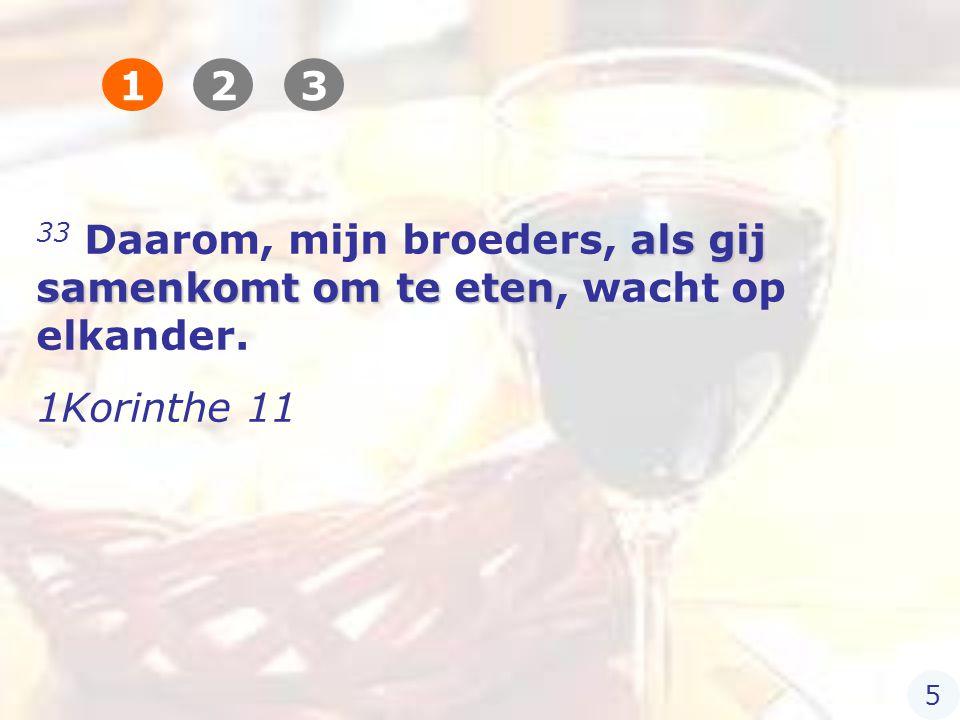 als gij samenkomt om te eten 33 Daarom, mijn broeders, als gij samenkomt om te eten, wacht op elkander.