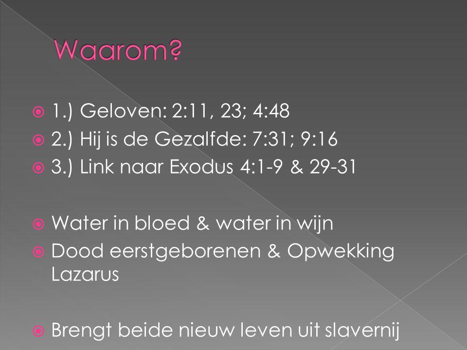  1.) Geloven: 2:11, 23; 4:48  2.) Hij is de Gezalfde: 7:31; 9:16  3.) Link naar Exodus 4:1-9 & 29-31  Water in bloed & water in wijn  Dood eerstg