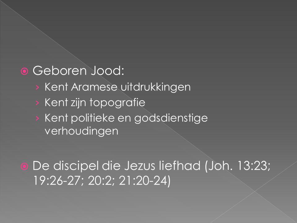  Geboren Jood: › Kent Aramese uitdrukkingen › Kent zijn topografie › Kent politieke en godsdienstige verhoudingen  De discipel die Jezus liefhad (Jo