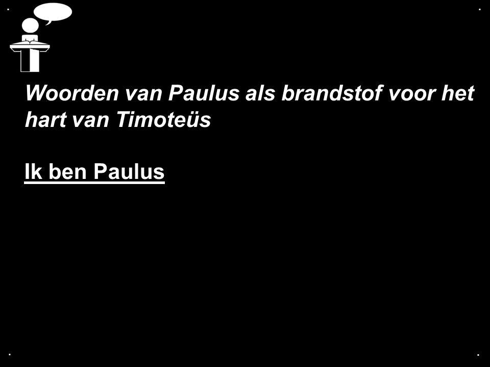 .... Woorden van Paulus als brandstof voor het hart van Timoteüs Ik ben Paulus
