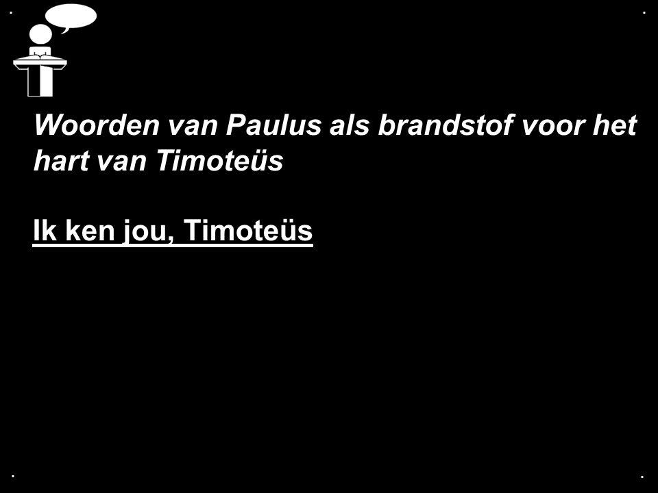 .... Woorden van Paulus als brandstof voor het hart van Timoteüs Ik ken jou, Timoteüs