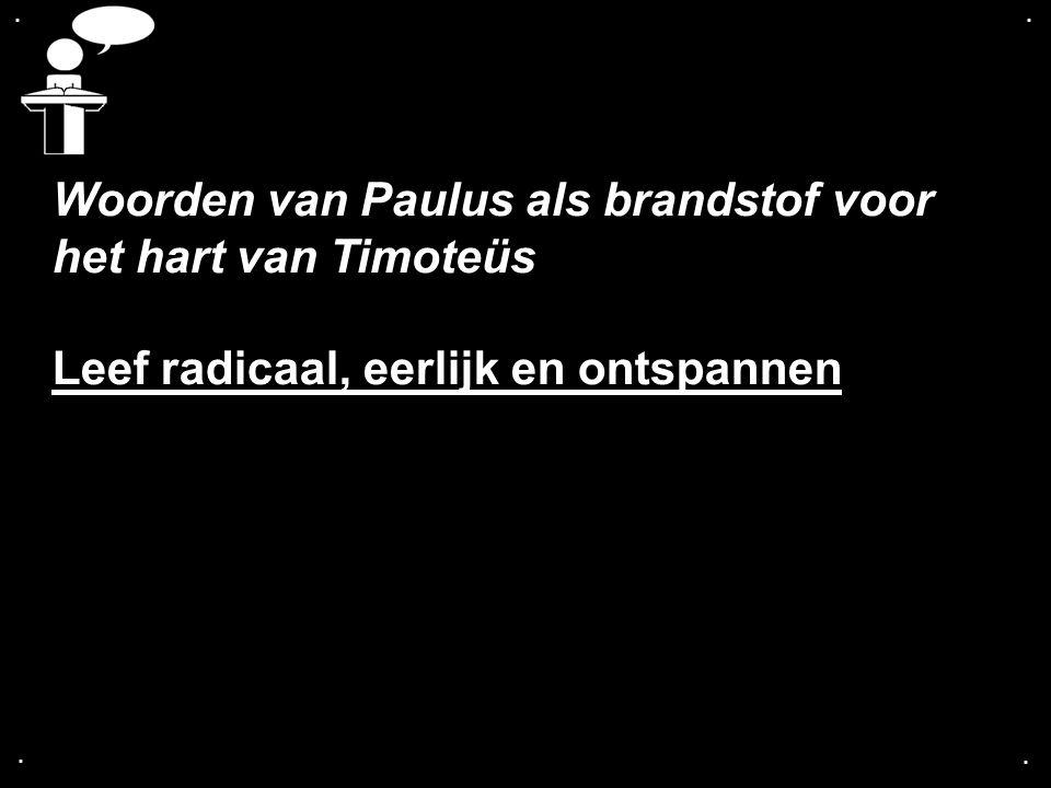 .... Woorden van Paulus als brandstof voor het hart van Timoteüs Leef radicaal, eerlijk en ontspannen