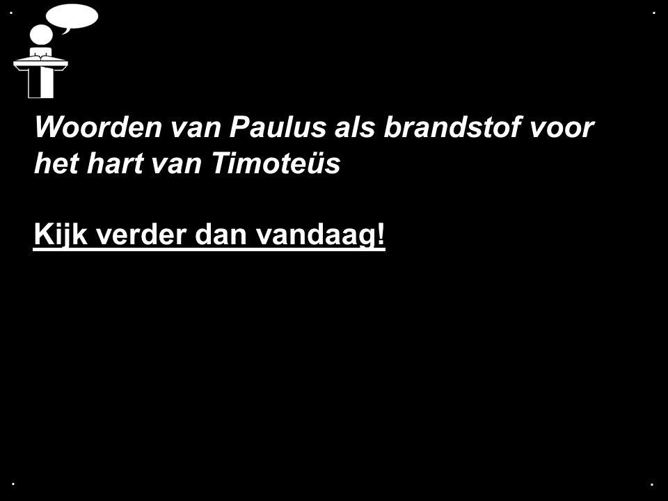 .... Woorden van Paulus als brandstof voor het hart van Timoteüs Kijk verder dan vandaag!