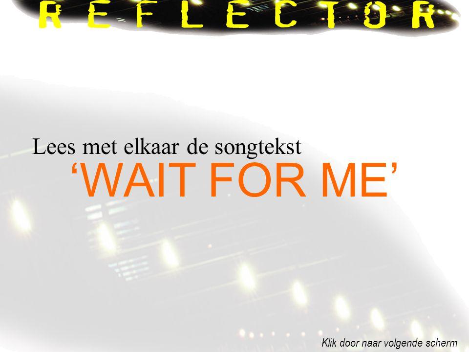 'WAIT FOR ME' Lees met elkaar de songtekst Klik door naar volgende scherm