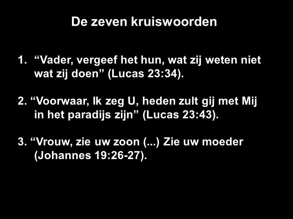 """De zeven kruiswoorden 1.""""Vader, vergeef het hun, wat zij weten niet wat zij doen"""" (Lucas 23:34). 2. """"Voorwaar, Ik zeg U, heden zult gij met Mij in het"""