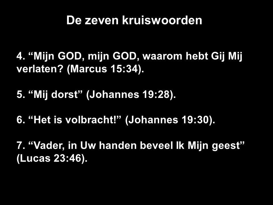 """De zeven kruiswoorden 4. """"Mijn GOD, mijn GOD, waarom hebt Gij Mij verlaten? (Marcus 15:34). 5. """"Mij dorst"""" (Johannes 19:28). 6. """"Het is volbracht!"""" (J"""