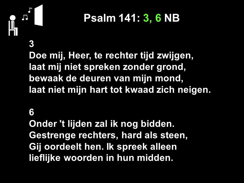 Psalm 141: 3, 6 NB 3 Doe mij, Heer, te rechter tijd zwijgen, laat mij niet spreken zonder grond, bewaak de deuren van mijn mond, laat niet mijn hart t