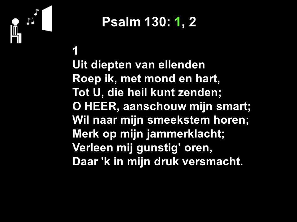 Psalm 130: 1, 2 1 Uit diepten van ellenden Roep ik, met mond en hart, Tot U, die heil kunt zenden; O HEER, aanschouw mijn smart; Wil naar mijn smeekst