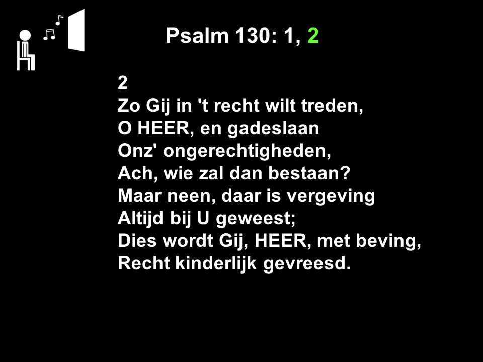 Psalm 130: 1, 2 2 Zo Gij in 't recht wilt treden, O HEER, en gadeslaan Onz' ongerechtigheden, Ach, wie zal dan bestaan? Maar neen, daar is vergeving A
