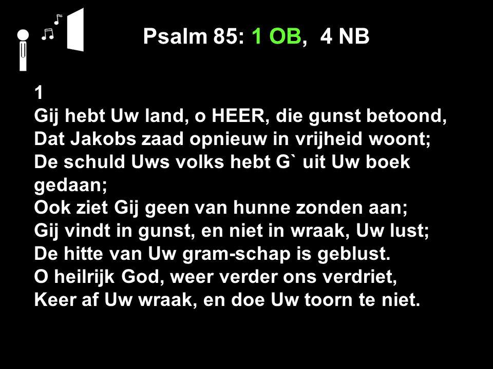 Psalm 85: 1 OB, 4 NB 1 Gij hebt Uw land, o HEER, die gunst betoond, Dat Jakobs zaad opnieuw in vrijheid woont; De schuld Uws volks hebt G` uit Uw boek