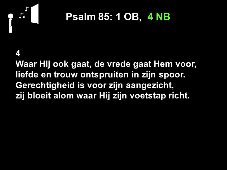 Psalm 85: 1 OB, 4 NB 4 Waar Hij ook gaat, de vrede gaat Hem voor, liefde en trouw ontspruiten in zijn spoor. Gerechtigheid is voor zijn aangezicht, zi