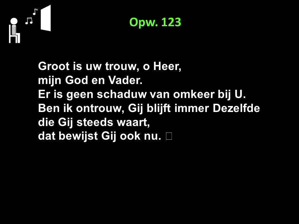 Opw. 123 Groot is uw trouw, o Heer, mijn God en Vader. Er is geen schaduw van omkeer bij U. Ben ik ontrouw, Gij blijft immer Dezelfde die Gij steeds w