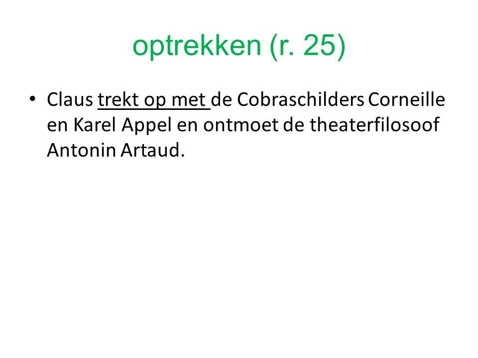 optrekken (r. 25) Claus trekt op met de Cobraschilders Corneille en Karel Appel en ontmoet de theaterfilosoof Antonin Artaud.