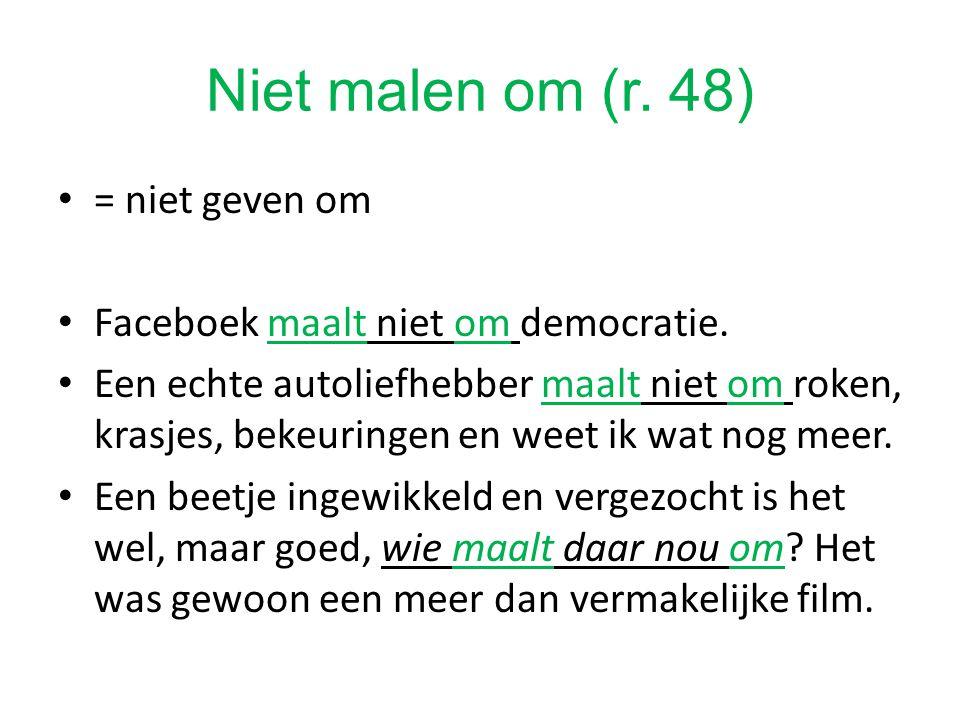 Niet malen om (r. 48) = niet geven om Faceboek maalt niet om democratie. Een echte autoliefhebber maalt niet om roken, krasjes, bekeuringen en weet ik