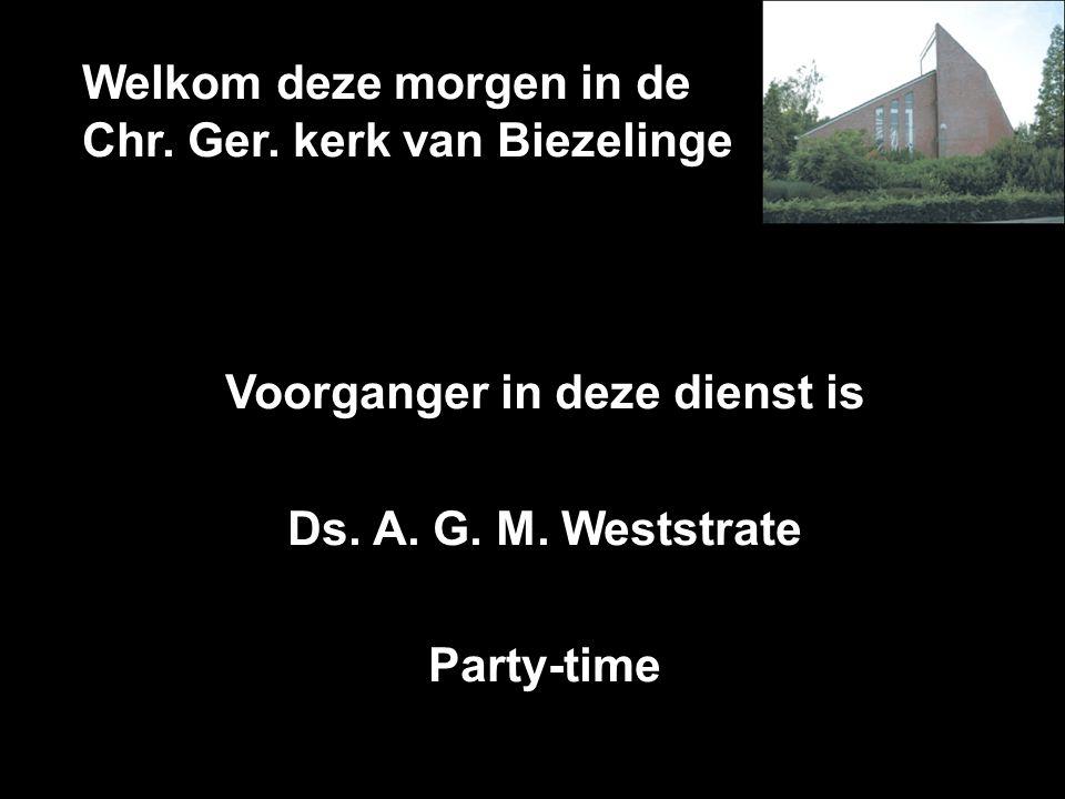 Welkom deze morgen in de Chr. Ger. kerk van Biezelinge Voorganger in deze dienst is Ds. A. G. M. Weststrate Party-time