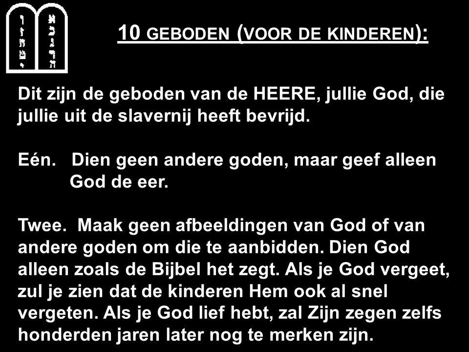 10 GEBODEN ( VOOR DE KINDEREN ): Dit zijn de geboden van de HEERE, jullie God, die jullie uit de slavernij heeft bevrijd. Eén. Dien geen andere goden,