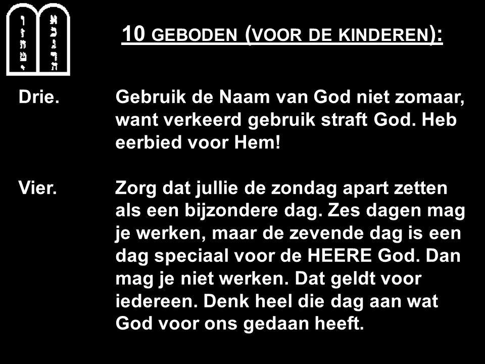 10 GEBODEN ( VOOR DE KINDEREN ): Drie. Gebruik de Naam van God niet zomaar, want verkeerd gebruik straft God. Heb eerbied voor Hem! Vier. Zorg dat jul