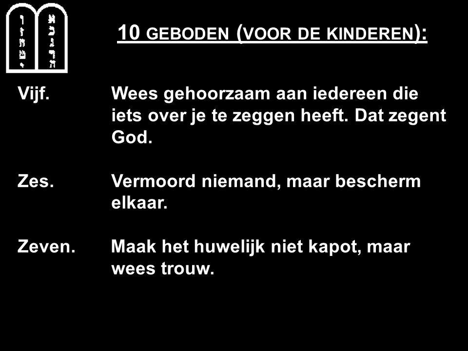 10 GEBODEN ( VOOR DE KINDEREN ): Vijf. Wees gehoorzaam aan iedereen die iets over je te zeggen heeft. Dat zegent God. Zes. Vermoord niemand, maar besc