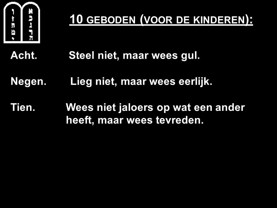10 GEBODEN ( VOOR DE KINDEREN ): Acht. Steel niet, maar wees gul. Negen. Lieg niet, maar wees eerlijk. Tien. Wees niet jaloers op wat een ander heeft,