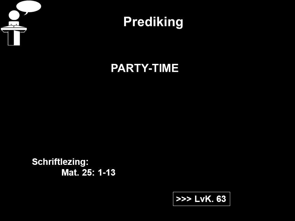 Prediking >>> LvK. 63 Schriftlezing: Mat. 25: 1-13 PARTY-TIME