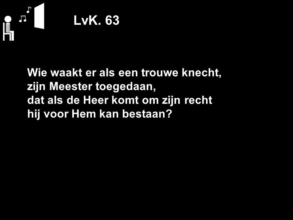 LvK. 63 Wie waakt er als een trouwe knecht, zijn Meester toegedaan, dat als de Heer komt om zijn recht hij voor Hem kan bestaan?
