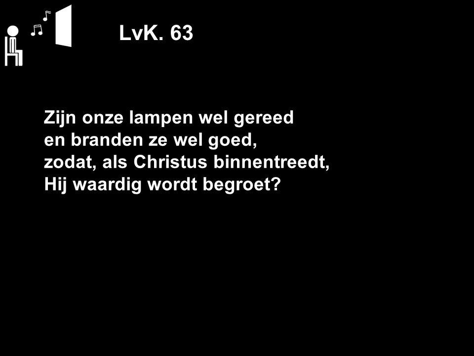 LvK. 63 Zijn onze lampen wel gereed en branden ze wel goed, zodat, als Christus binnentreedt, Hij waardig wordt begroet?