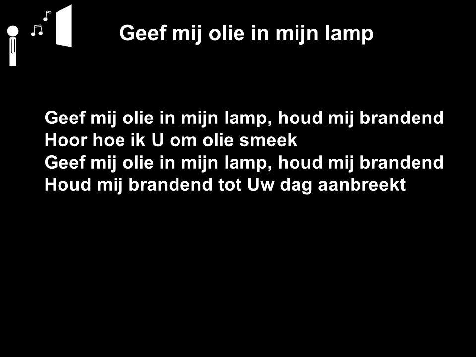 Geef mij olie in mijn lamp Geef mij olie in mijn lamp, houd mij brandend Hoor hoe ik U om olie smeek Geef mij olie in mijn lamp, houd mij brandend Hou
