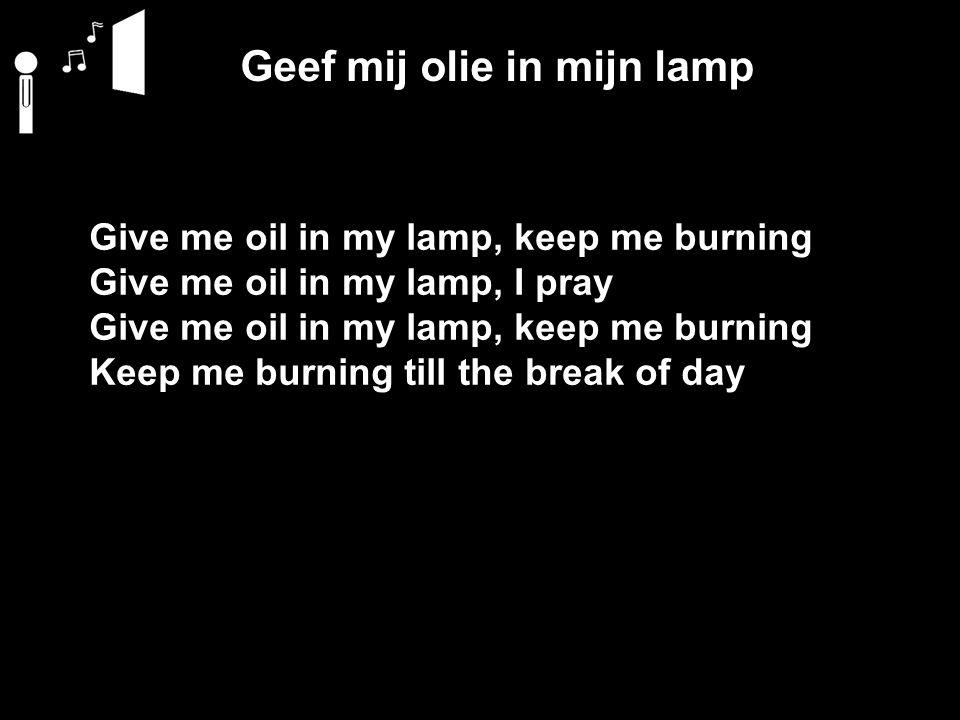 Geef mij olie in mijn lamp Give me oil in my lamp, keep me burning Give me oil in my lamp, I pray Give me oil in my lamp, keep me burning Keep me burn