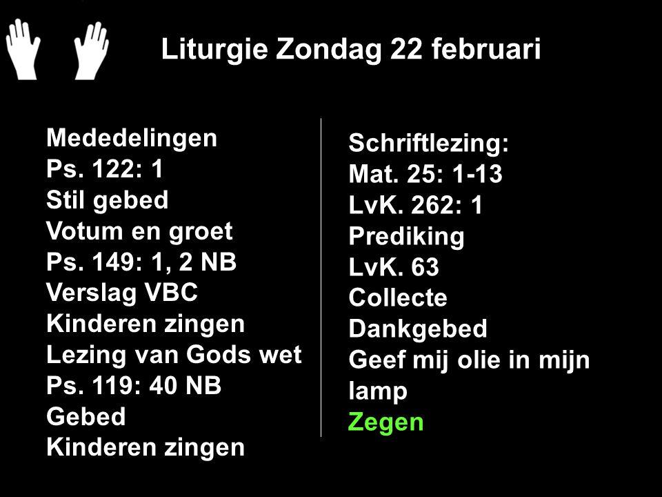 Liturgie Zondag 22 februari Schriftlezing: Mat. 25: 1-13 LvK. 262: 1 Prediking LvK. 63 Collecte Dankgebed Geef mij olie in mijn lamp Zegen Mededelinge