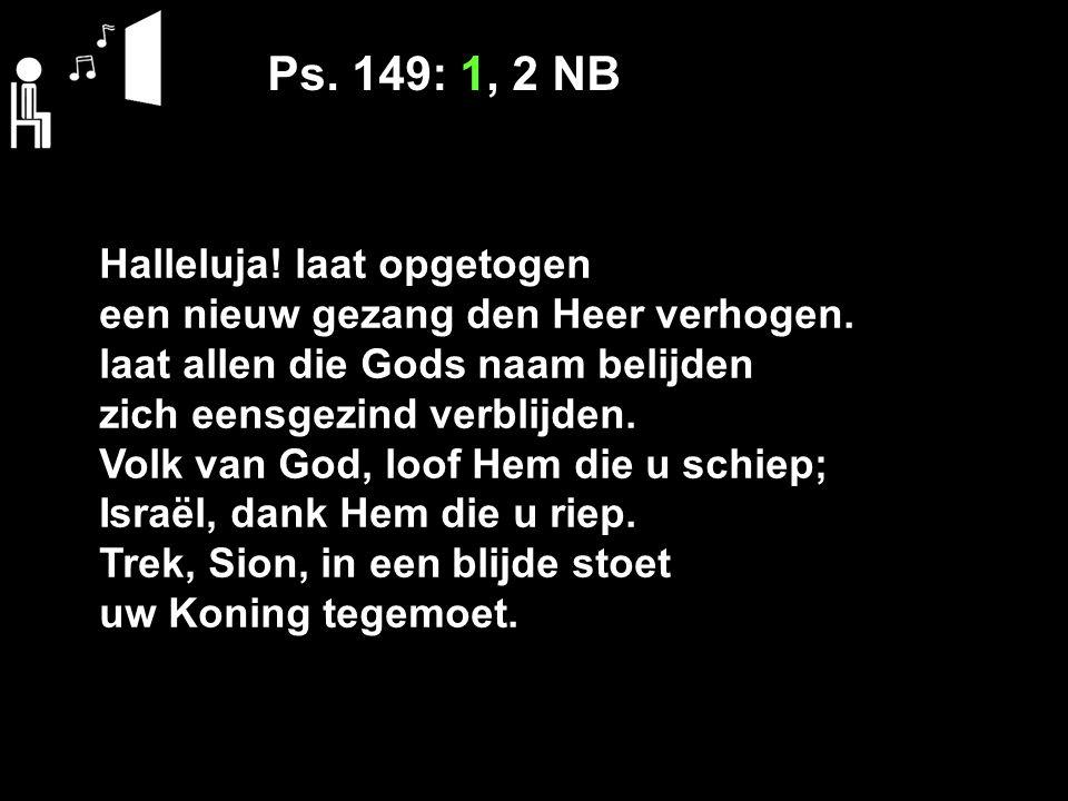 Ps. 149: 1, 2 NB Halleluja! laat opgetogen een nieuw gezang den Heer verhogen. laat allen die Gods naam belijden zich eensgezind verblijden. Volk van