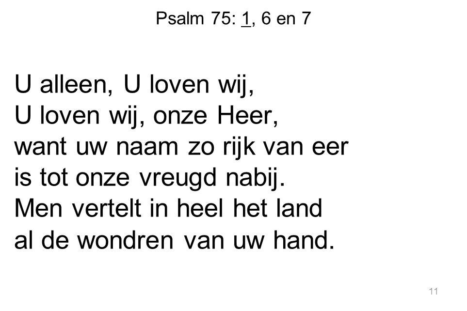 Psalm 75: 1, 6 en 7 U alleen, U loven wij, U loven wij, onze Heer, want uw naam zo rijk van eer is tot onze vreugd nabij. Men vertelt in heel het land