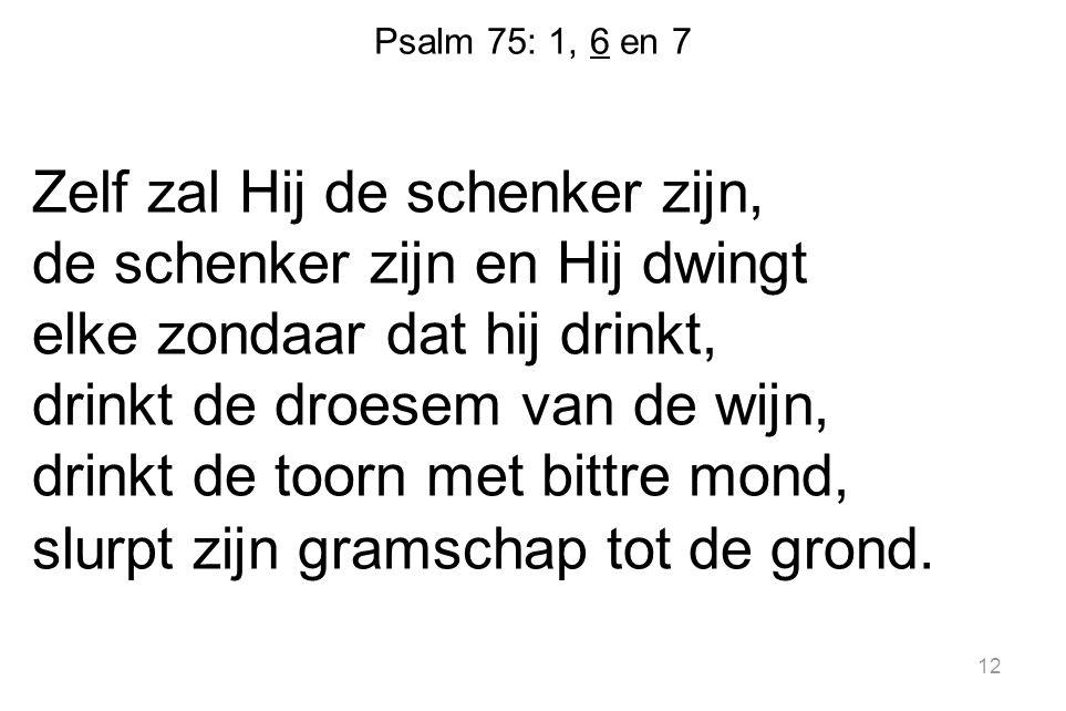 Psalm 75: 1, 6 en 7 Zelf zal Hij de schenker zijn, de schenker zijn en Hij dwingt elke zondaar dat hij drinkt, drinkt de droesem van de wijn, drinkt d