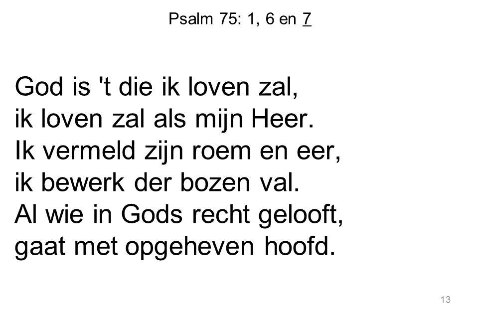 Psalm 75: 1, 6 en 7 God is 't die ik loven zal, ik loven zal als mijn Heer. Ik vermeld zijn roem en eer, ik bewerk der bozen val. Al wie in Gods recht