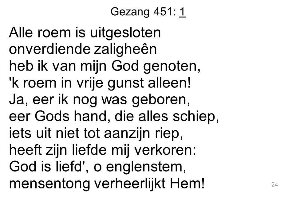 Gezang 451: 1 Alle roem is uitgesloten onverdiende zaligheên heb ik van mijn God genoten, 'k roem in vrije gunst alleen! Ja, eer ik nog was geboren, e