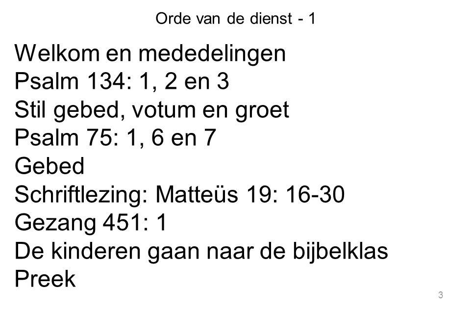 3 Orde van de dienst - 1 Welkom en mededelingen Psalm 134: 1, 2 en 3 Stil gebed, votum en groet Psalm 75: 1, 6 en 7 Gebed Schriftlezing: Matteüs 19: 1