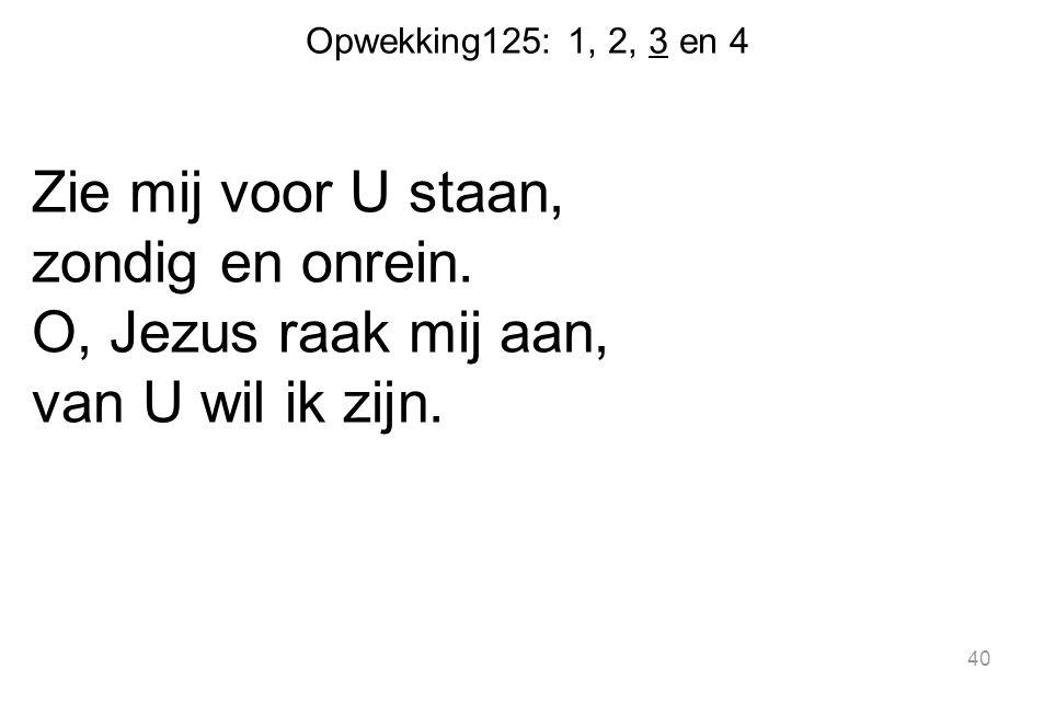 Opwekking125: 1, 2, 3 en 4 Zie mij voor U staan, zondig en onrein. O, Jezus raak mij aan, van U wil ik zijn. 40