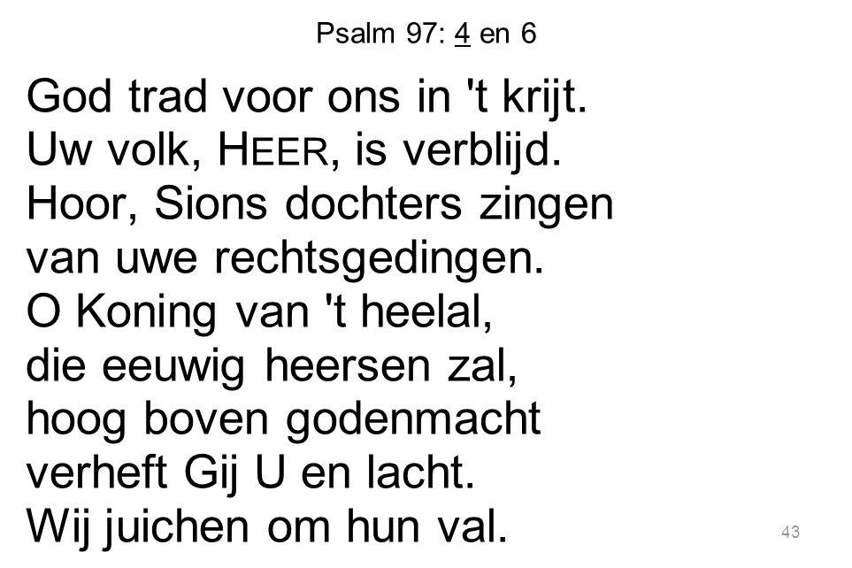 Psalm 97: 4 en 6 God trad voor ons in 't krijt. Uw volk, H EER, is verblijd. Hoor, Sions dochters zingen van uwe rechtsgedingen. O Koning van 't heela